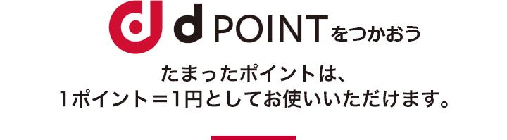 dPOINTをつかおう たまったポイントは、1ポイント=1円としてお使いいただけます。